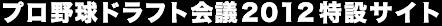 プロ野球ドラフト会議2012特設サイト